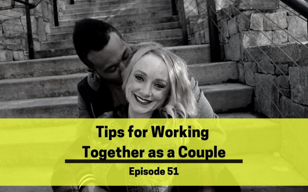 Ep 51: Tips for Working Together As A Couple