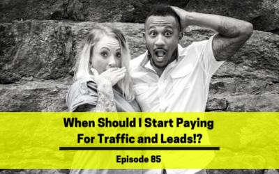 Ep 85: When Should I Start Paying For Traffic and Leads!?