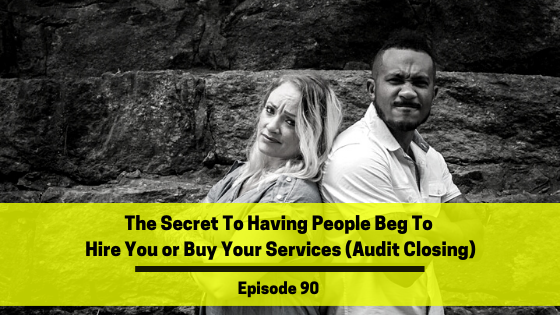 Ep 90: The Secret To Having People Beg To Hire You or Buy Your Services (Audit Closing)