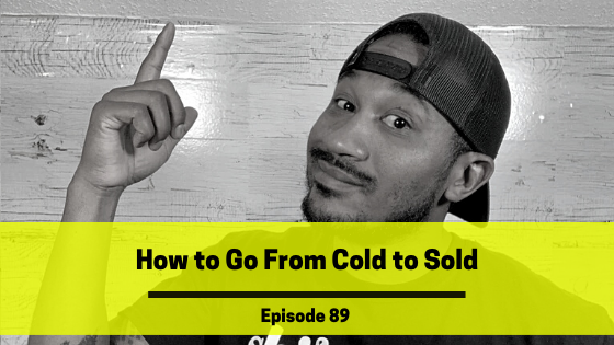 Ep 89: How to Go From Cold to Sold