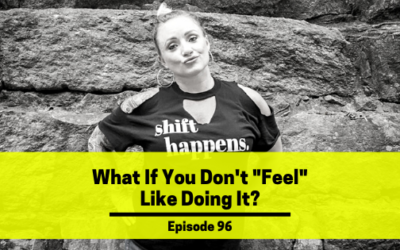 """Ep 96: What If You Don't """"Feel"""" Like Doing It?"""