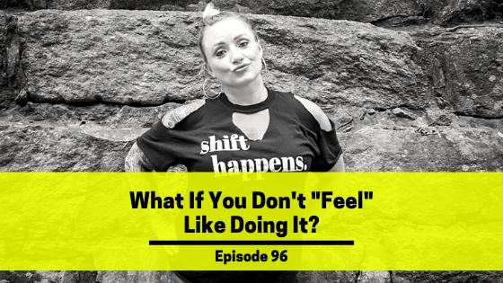 "Ep 96: What If You Don't ""Feel"" Like Doing It?"