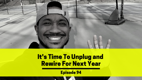 Ep 94: It's Time To Unplug and Rewire For Next Year
