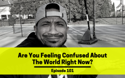 Ep 101: Are You Feeling Confused About The World Right Now?