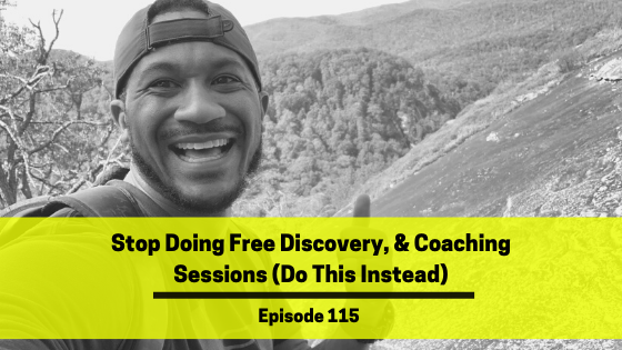 Ep 115: Stop Doing Free Discovery, & Coaching Sessions (Do This Instead)