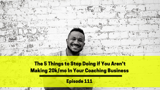 Ep 111: The 5 Things to Stop Doing if You Aren't Making 20k/mo In Your Coaching Business